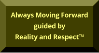 Always Moving Forward guided by Reality and Respect™